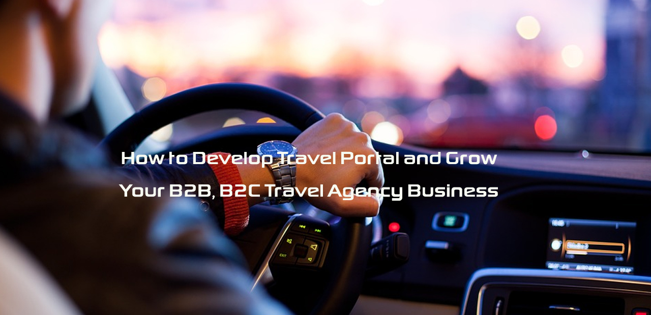 How to Develop Travel Portal and Grow Your B2B, B2C Travel Agency